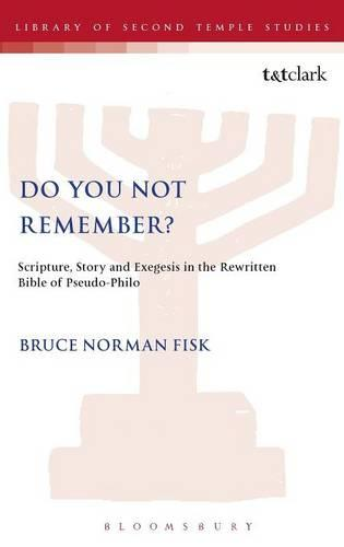 Do You Not Remember?: Scripture, Story and Exegesis in the Rewritten Bible of Pseudo-Philo - Journal for the Study of the Pseudepigrapha Supplement S. No. 37 (Hardback)