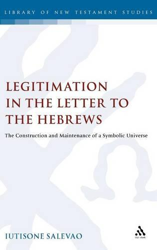 Legitimation in the Letter to the Hebrews: The Construction and Maintenance of a Symbolic Universe - Journal for the Study of the New Testament Supplement S. v. 219 (Hardback)