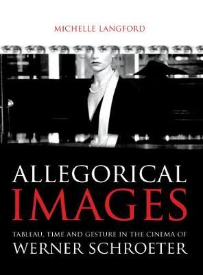 Allegorical Images: Tableau, Time and Gesture in the Cinema of Werner Schroeter (Paperback)