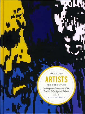 Educating Artists for the Future: Learning at the Intersections of Art, Science, Technology and Culture (Hardback)