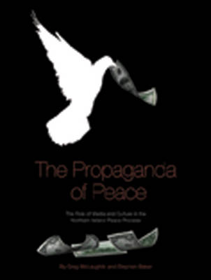 The Propaganda of Peace: The Role of Media and Culture in the Northern Ireland Peace Process (Paperback)