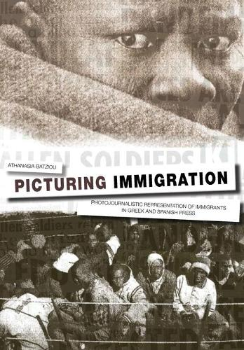 Picturing Immigration: Photojournalistic Representation of Immigrants in Greek and Spanish Press (Paperback)