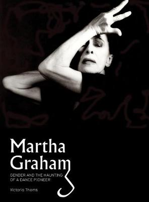 Martha Graham: Gender & the Haunting of a Dance Pioneer (Paperback)