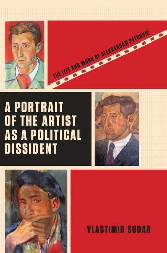 A Portrait of the Artist as a Political Dissident: The Life and Work of Aleksandar Petrovic (Hardback)