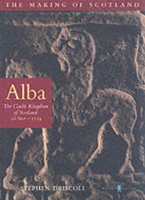 Alba: The Gaelic Kingdom of Scotland AD 800-1124 - The making of Scotland (Paperback)