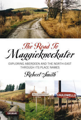 The Road to Maggieknockater: Exploring Aberdeen and the North-east Through Its Place-names (Paperback)