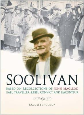 A Life of Soolivan: Based on the Recollections of John MacLeod, Gael, Traveller, Rebel, Convict and Raconteur (Paperback)