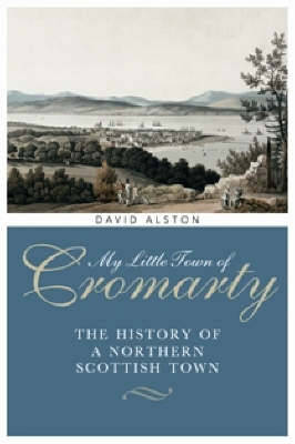 My Little Town of Cromarty: The History of a Northern Scottish Town (Hardback)