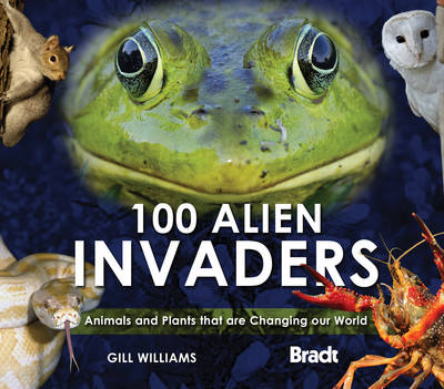 100 Alien Invaders: Animals and Plants that are Changing our World Changing our World - Bradt Travel Guides (Wildlife Guides) (Hardback)