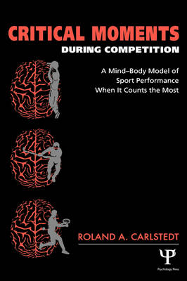 Critical Moments During Competition: A Mind-Body Model of Sport Performance When It Counts the Most (Hardback)