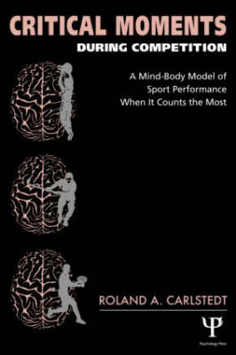 Critical Moments During Competition: A Mind-Body Model of Sport Performance When It Counts the Most (Paperback)