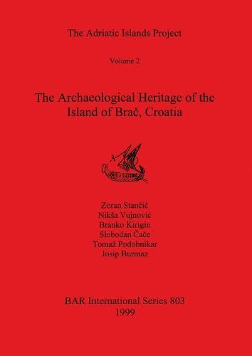 The The Adriatic Islands Project: The Adriatic Islands Project Archaeological Heritage of the Island of Brac, Croatia v. 2 - British Archaeological Reports International Series (Paperback)