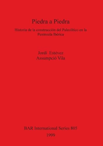 Piedra a Piedra: Historia de la construccion del Paleolitico en la Peninsula Iberica - British Archaeological Reports International Series (Paperback)