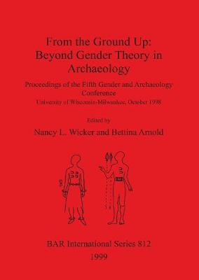 From the Ground Up: Beyond Gender Theory in Archaeology: Proceedings of the Fifth Gender and Archaeology Conference, University of Wisconsin-Milwaukee, October 1998 - British Archaeological Reports International Series (Paperback)