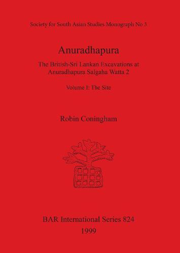 Anuradhapura: The British-Sri Lankan Excavations at Anuradhapura Salgaha Watta 2. Volume I: The Site - British Archaeological Reports International Series (Paperback)