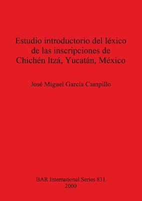 Estudio introductorio del lexico de las inscripciones de Chichen Itza Yucatan - British Archaeological Reports International Series (Paperback)