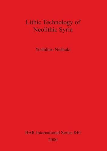 Lithic Technology of Neolithic Syria - British Archaeological Reports International Series (Paperback)