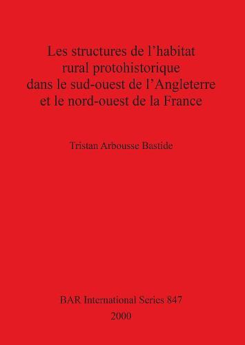 Les Structures de l'habitat Rural Prohistorique dans le Sud-ouest de l'Angleterre et le Nord-ouest de la France - British Archaeological Reports International Series (Paperback)