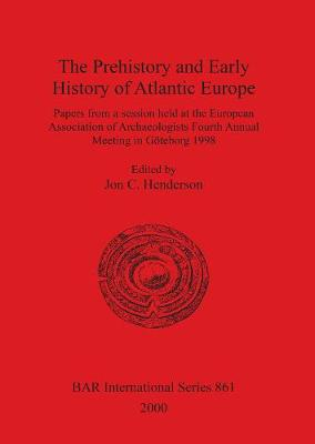 The Prehistory and Early History of Atlantic Europe: Papers from a session held at the European Association of Archaeologists Fourth Annual Meeting in Goeteborg 1998 - British Archaeological Reports International Series (Paperback)