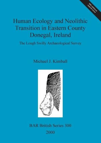 Human Ecology and Neolithic Transition in Eastern County Donegal, Ireland: The Lough Swilly Archaeological Survey - British Archaeological Reports British Series
