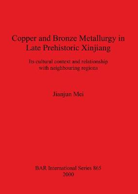 Copper and Bronze Metallurgy in Late Prehistoric Xinjiang: Its cultural context and relationship with neighbouring regions - British Archaeological Reports International Series (Paperback)
