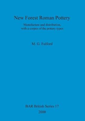 New Forest Roman Pottery: Manufacture and distribution, with a corpus of the pottery types - British Archaeological Reports British Series (Paperback)