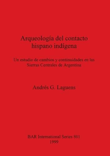 Arqueologia del contacto hispano indigena: Un estudio de cambios y continuidades en las Sierras Centrales de Argentina: Un estudio de cambios y continuidades en las Sierras Centrales de Argentina - British Archaeological Reports International Series (Paperback)