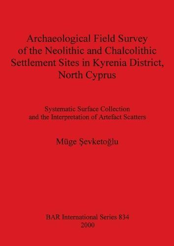Archaeological Field Survey of the Neolithic and Chalcolithic Settlement Sites in Kyrenia District North Cyprus: Systematic Surface Collection and the Interpretation of Artefact Scatters - British Archaeological Reports International Series (Paperback)