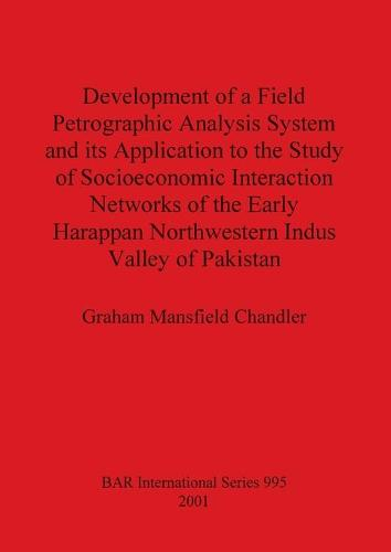 Development of a Field Petrographic Analysis System and its Application to the Study of Socioeconomic Interaction Networks of the Early Harappan North - British Archaeological Reports International Series (Paperback)