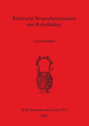 Roemische Bronzebalsamarien mit Reliefdekor - British Archaeological Reports International Series (Paperback)