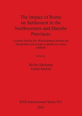 The Impact of Rome on Settlement in the Northwestern and Danube Provinces: Lectures held at the Winckelmann-Institut der Humboldt-Universitat zu Berlin in winter 1998/99 - British Archaeological Reports International Series (Paperback)