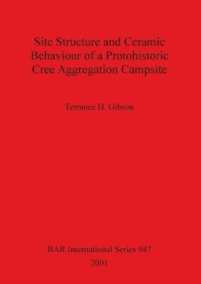 Site Structure and Ceramic Behaviour of a Protohistoric Cree Aggregation Campsite - British Archaeological Reports International Series (Paperback)