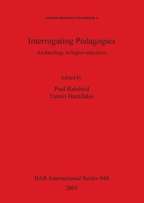 Interrogating Pedagogies: Archaeology in higher education - British Archaeological Reports International Series (Paperback)