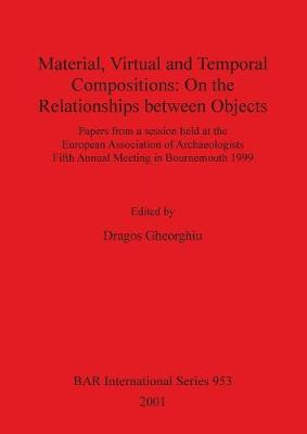Material, Virtual and Temporal Compositions: On the Relationships between Objects: Papers from a session held at the European Association of Archaeologists Fifth Annual Meeting in Bournemouth 1999 - British Archaeological Reports International Series (Paperback)