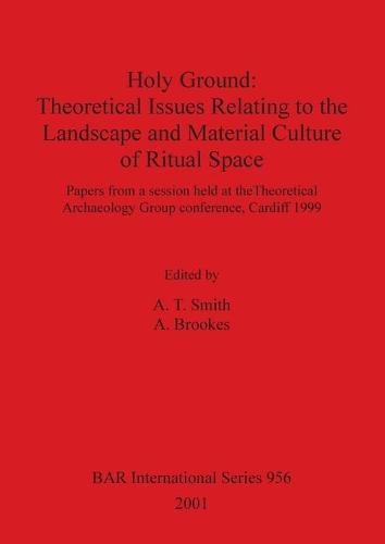 Holy Ground: Theoretical Issues Relating to the Landscape and Material Culture of Ritual Space: Papers from a session held at the Theoretical Archaeology Group conference, Cardiff 1999 - British Archaeological Reports International Series (Paperback)