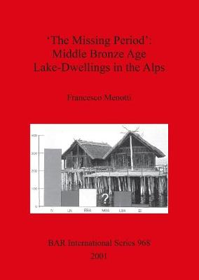 'The Missing Period': Middle Bronze Age Lake-Dwellings in the Alps - British Archaeological Reports International Series (Paperback)