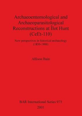 Archaeoentomological and Archaeoparasitological Reconstructions At Ilot Hunt (CeEt-110): New perspectives in historical archaeology (1850-1900) - British Archaeological Reports International Series (Paperback)