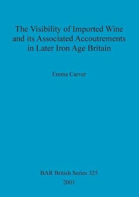 The Visibility of Imported Wine and Its Associated Accoutrements in Later Iron Age Britain - British Archaeological Reports British Series (Paperback)