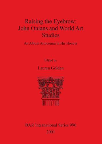Raising the Eyebrow: John Onians and World Art Studies: An Album Amicorum in His Honour - British Archaeological Reports International Series (Paperback)