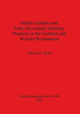 Middle Helladic and Early Mycenaean Mortuary Practices in the Southern and Western Peloponnese - British Archaeological Reports International Series (Paperback)