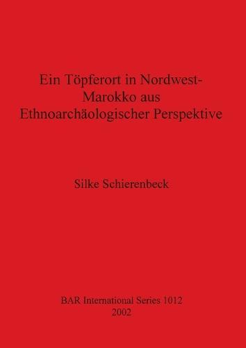 Ein Toepferort in Nordwest Marokko aus ethnoarchaologischer Perspektive - British Archaeological Reports International Series (Paperback)