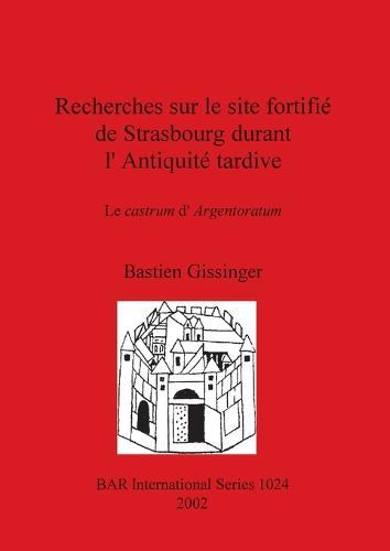 Recherches sur le site fortifie de Strasbourg durant l'Antiquite tardive: Le castrum d'Argentoratum: Le castrum d'Argentoratum - British Archaeological Reports International Series (Paperback)