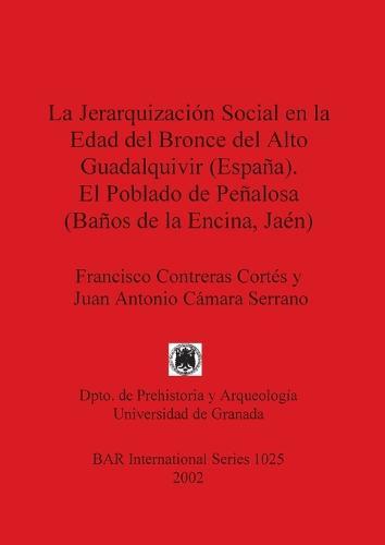 La Jerarquizacion Social en la Edad Del Bronce Del Alto Guadalquivir (Espana) el Poblado de Penalosa (Banos de la Encina Jaen) - British Archaeological Reports International Series (Paperback)
