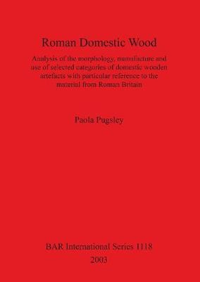 Roman Domestic Wood: Analysis of the morphology, manufacture and use of selected categories of domestic wooden artefacts with particular reference to the material from Roman Britain - British Archaeological Reports International Series (Paperback)
