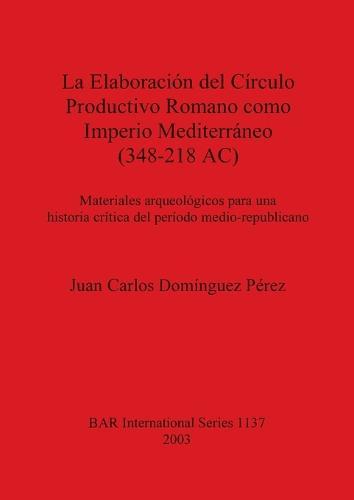 La Elaboracion Del Circulo Productivo Romano Como Imperio Mediterraneo (348-218 AC) - British Archaeological Reports International Series (Paperback)