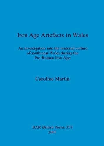 Iron Age Artefacts in Wales: An investigation into the material culture of south-east Wales during the Pre-Roman Iron Age - British Archaeological Reports British Series (Paperback)