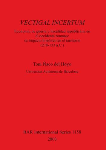 VECTIGAL INCERTUM: Economia de Guerra y fiscalidad republicana en el occidente romano: su impacto historico en el territorio (218-133 a.C.) - British Archaeological Reports International Series (Paperback)