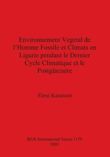 Environnement Vegetal de l'Homme Fossile et Climats en Ligurie pendant le Dernier Cycle Climatique et le Postglaciaire - British Archaeological Reports International Series (Paperback)