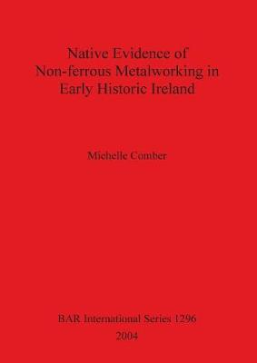 Native Evidence of Non-ferrous Metalworking in Early Historic Ireland - British Archaeological Reports International Series (Paperback)