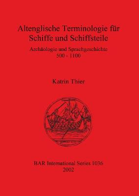 Altenglische Terminologie fur Schiffe und Schiffsteile: Archaologie und Sprachgeschichte 500 - 1100 - British Archaeological Reports International Series (Paperback)